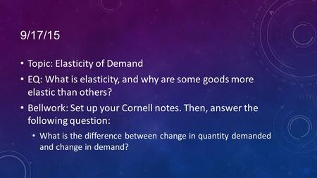 9/17/15 Topic: Elasticity of Demand EQ: What is elasticity, and why are some goods more elastic than others? Bellwork: Set up your Cornell notes. Then,