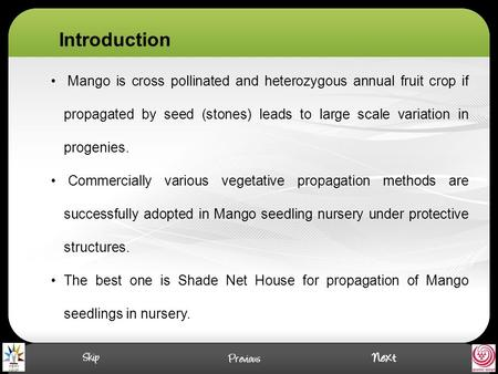 Mango is cross pollinated and heterozygous annual fruit crop if propagated by seed (stones) leads to large scale variation in progenies. Commercially various.