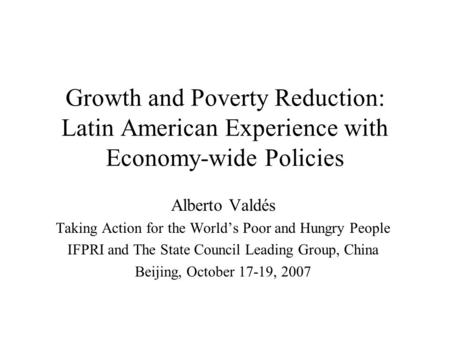 Growth and Poverty Reduction: Latin American Experience with Economy-wide Policies Alberto Valdés Taking Action for the World's Poor and Hungry People.