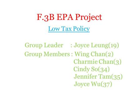 F.3B EPA Project Low Tax Policy Group Leader : Joyce Leung(19) Group Members : Wing Chan(2) Charmie Chan(3) Cindy So(34) Jennifer Tam(35) Joyce Wu(37)
