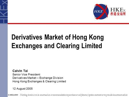 Derivatives Market of Hong Kong Exchanges and Clearing Limited Calvin Tai Senior Vice President Derivatives Market – Exchange Division Hong Kong Exchanges.