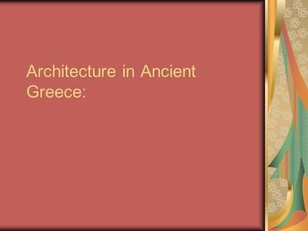 Architecture in Ancient Greece:. Greek Architecture Greek life was dominated by religion and so it is not surprising that the temples of ancient Greece.