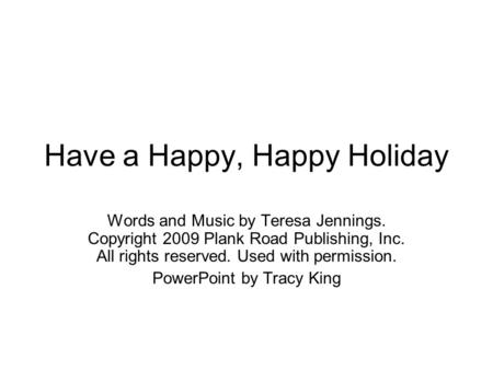 Have a Happy, Happy Holiday Words and Music by Teresa Jennings. Copyright 2009 Plank Road Publishing, Inc. All rights reserved. Used with permission. PowerPoint.