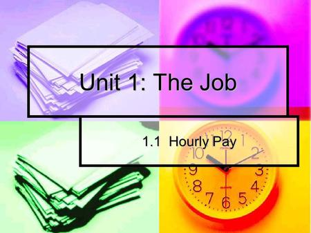 Unit 1: The Job 1.1 Hourly Pay. 1.1 HOURLY PAY What kind of jobs are hourly? What kind of jobs are hourly? What does that mean? What does that mean? You.