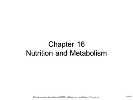 Slide 1 Mosby items and derived items © 2012 by Mosby, Inc., an affiliate of Elsevier Inc. Chapter 16 Nutrition and Metabolism.