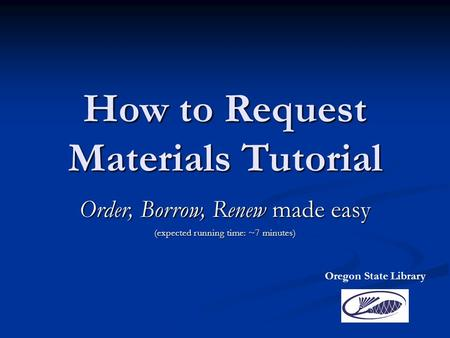 How to Request Materials Tutorial Order, Borrow, Renew made easy (expected running time: ~7 minutes) Oregon State Library.