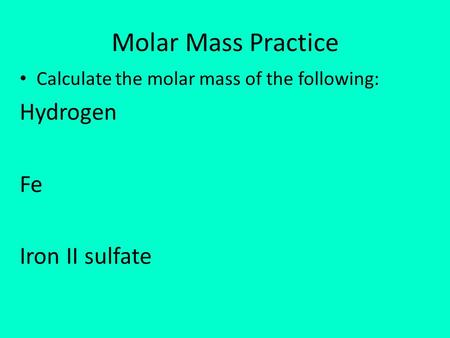 Molar Mass Practice Calculate the molar mass of the following: Hydrogen Fe Iron II sulfate.
