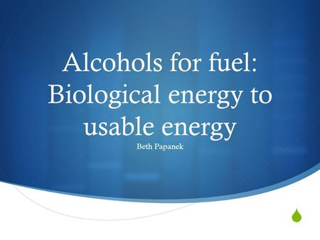  Alcohols for fuel: Biological energy to usable energy Beth Papanek.