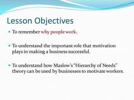 Lesson Objectives To remember why people work. To understand the important role that motivation plays in making a business successful. To understand how.
