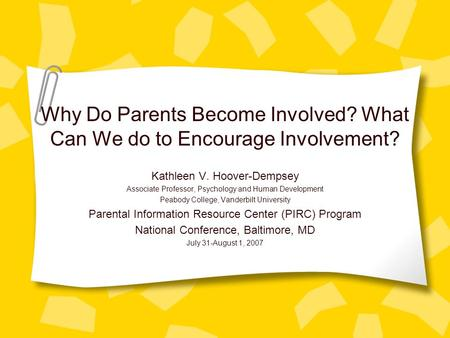 Why Do Parents Become Involved? What Can We do to Encourage Involvement? Kathleen V. Hoover-Dempsey Associate Professor, Psychology and Human Development.