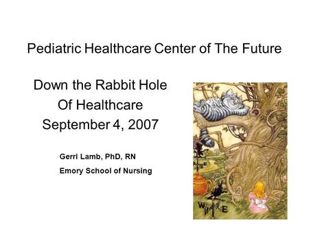 Pediatric Healthcare Center of The Future Down the Rabbit Hole Of Healthcare September 4, 2007 Gerri Lamb, PhD, RN Emory School of Nursing.