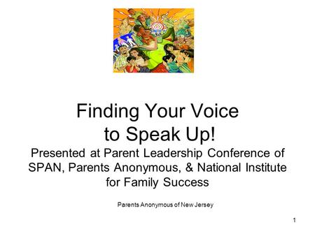 Parents Anonymous of New Jersey 1 Finding Your Voice to Speak Up! Presented at Parent Leadership Conference of SPAN, Parents Anonymous, & National Institute.
