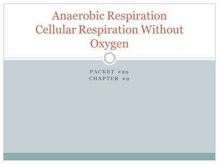 PACKET #29 CHAPTER #9 Anaerobic Respiration Cellular Respiration Without Oxygen.