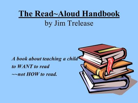The Read~Aloud Handbook by Jim Trelease A book about teaching a child to WANT to read ~~not HOW to read.