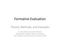 Formative Evaluation Theory, Methods, and Examples Dr. Rajiv Rimal, Associate Professor Department of Health, Behavior & Society Johns Hopkins University.