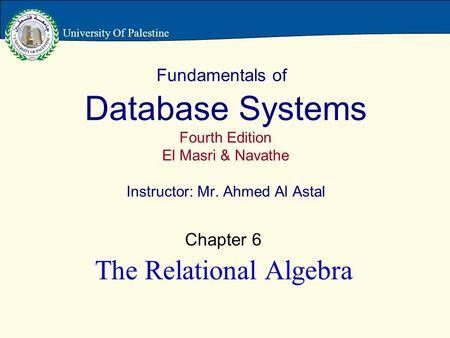 Fundamentals of Database Systems Fourth Edition El Masri & Navathe Instructor: Mr. Ahmed Al Astal Chapter 6 The Relational Algebra University Of Palestine.