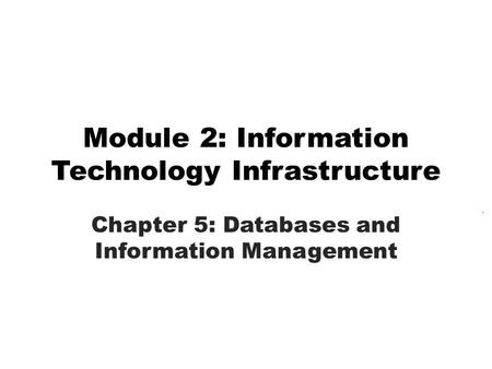 Module 2: Information Technology Infrastructure Chapter 5: Databases and Information Management.