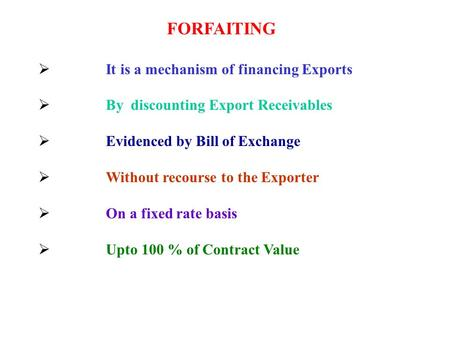 FORFAITING  It is a mechanism of financing Exports  By discounting Export Receivables  Evidenced by Bill of Exchange  Without recourse to the Exporter.