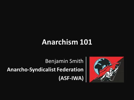 Anarchism 101 Benjamin Smith Anarcho-Syndicalist Federation (ASF-IWA)