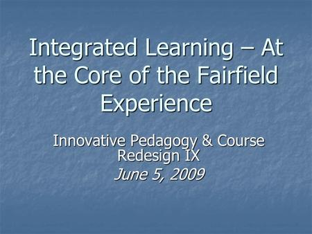 Integrated Learning – At the Core of the Fairfield Experience Innovative Pedagogy & Course Redesign IX June 5, 2009.