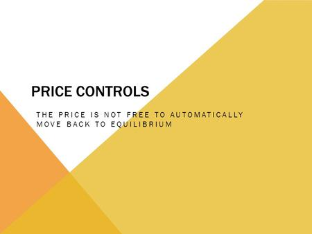 PRICE CONTROLS THE PRICE IS NOT FREE TO AUTOMATICALLY MOVE BACK TO EQUILIBRIUM.