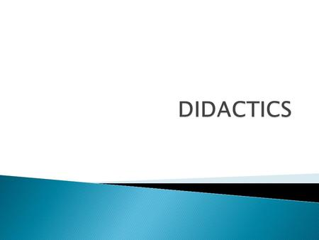 DIDACTICTS IS THE ART AND SCIENCE OF TEACHING  The word is derived from the greek: didaskein (to teach) tekne (art)  The concept is both a science.