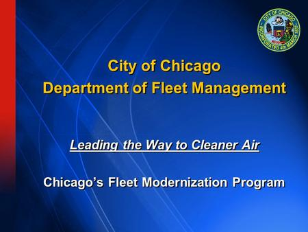 City of Chicago Department of Fleet Management Leading the Way to Cleaner Air Chicago's Fleet Modernization Program City of Chicago Department of Fleet.