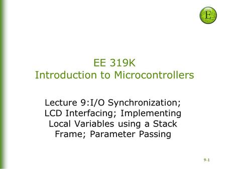 9-1 EE 319K Introduction to Microcontrollers Lecture 9:I/O Synchronization; LCD Interfacing; Implementing Local Variables using a Stack Frame; Parameter.