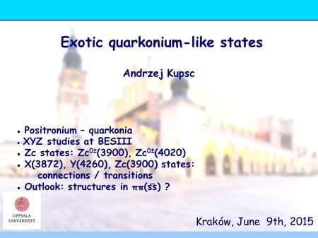 Kraków, June 9th, 2015 Exotic quarkonium-like states Andrzej Kupsc Positronium – quarkonia XYZ studies at BESIII Zc states: Zc 0± (3900), Zc 0± (4020)
