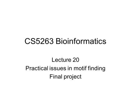 CS5263 Bioinformatics Lecture 20 Practical issues in motif finding Final project.