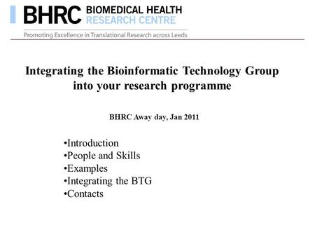 Integrating the Bioinformatic Technology Group into your research programme Introduction People and Skills Examples Integrating the BTG Contacts BHRC Away.