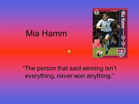 "Mia Hamm ""The person that said winning isn't everything, never won anything."""