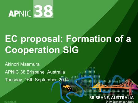 EC proposal: Formation of a Cooperation SIG Akinori Maemura APNIC 38 Brisbane, Australia Tuesday, 16th September 2014.