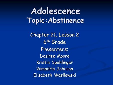 Chapter 21, Lesson 2 6 th Grade Presenters: Desiree Moore Kristin Spahlinger Vamadria Johnson Elisabeth Wasilewski Adolescence Topic:Abstinence.