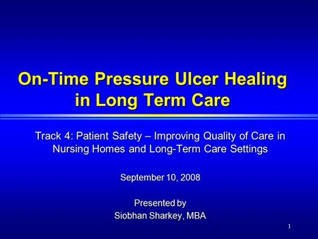 1 On-Time Pressure Ulcer Healing in Long Term Care Track 4: Patient Safety – Improving Quality of Care in Nursing Homes and Long-Term Care Settings September.