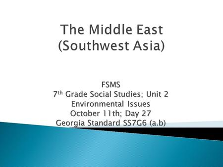 FSMS 7 th Grade Social Studies; Unit 2 Environmental Issues October 11th; Day 27 Georgia Standard SS7G6 (a.b)