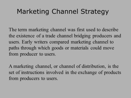 Marketing Channel Strategy The term marketing channel was first used to describe the existence of a trade channel bridging producers and users. Early writers.