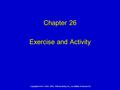 Copyright © 2011, 2007, 2003, 1999 by Mosby, Inc., an affiliate of Elsevier Inc. Chapter 26 Exercise and Activity.