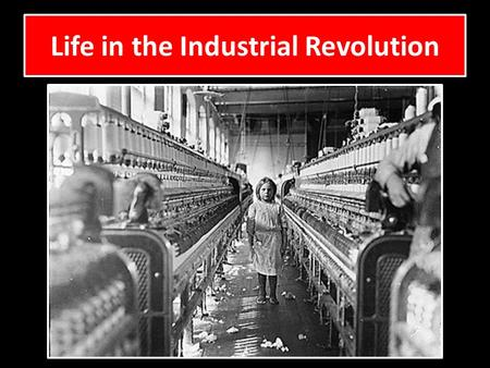 Life in the Industrial Revolution. · Do not attend schools · Children worked in dangerous factories and operated machines · Worked long hours, 6 days.