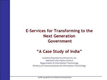 "@ 2008 Copyright NIC I Do not distribute without permission E-Services for Transforming to the Next Generation Government ""A Case Study of India"" Suchitra."