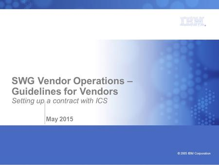 Bringing our values to life © 2005 IBM Corporation SWG Vendor Operations – Guidelines for Vendors Setting up a contract with ICS May 2015.