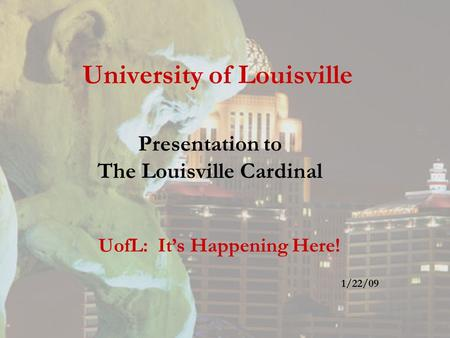 University of Louisville Presentation to The Louisville Cardinal UofL: It's Happening Here! 1/22/09.