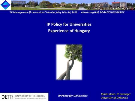 """IP Universities"" Istanbul, May 16 to 18, 2012 Albert Long Hall, BOGAZICI UNIVERSITY IP Policy for Universities Tamas Bene, IP manager University."