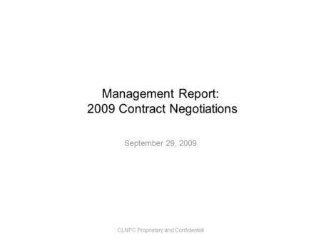Management Report: 2009 Contract Negotiations September 29, 2009 CLNPC Proprietary and Confidential.