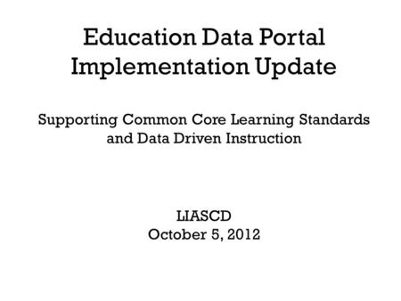 Education Data Portal Implementation Update Supporting Common Core Learning Standards and Data Driven Instruction LIASCD October 5, 2012.