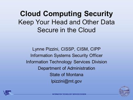 Cloud Computing Security Keep Your Head and Other Data Secure in the Cloud Lynne Pizzini, CISSP, CISM, CIPP Information Systems Security Officer Information.