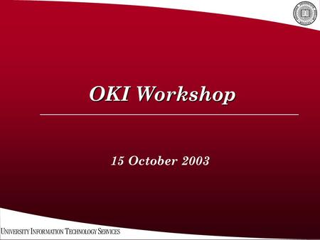OKI Workshop 15 October 2003. Welcome & overview:  Morning Session IU Strategy OKI Overview & Tutorial  Afternoon Session OKI Application and discussion.