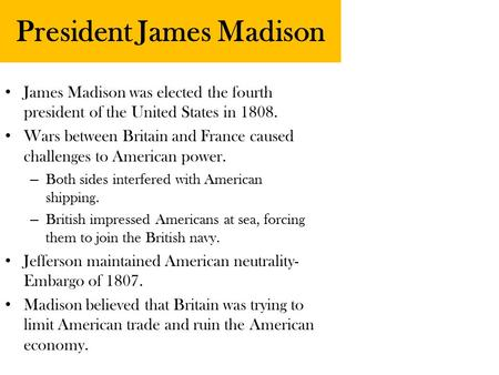 President James Madison James Madison was elected the fourth president of the United States in 1808. Wars between Britain and France caused challenges.