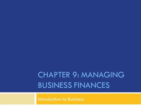 CHAPTER 9: MANAGING BUSINESS FINANCES Introduction to Business.