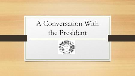 A Conversation With the President. My Beliefs The work that you do is important: For your own reputation and future For students For the College For the.